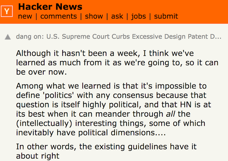 Although it hasn't been a week, I think we've learned as much from it as we're going to, so it can be over now. Among what we learned is that it's impossible to define 'politics' with any consensus because that question is itself highly political, and that HN is at its best when it can meander through all the (intellectually) interesting things, some of which inevitably have political dimensions. … In other words, the existing guidelines have it about right