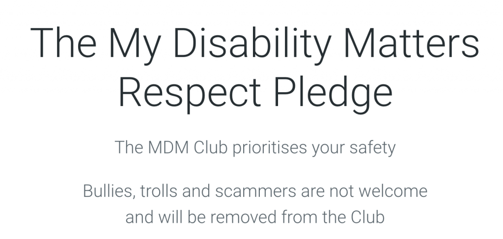 The My Disability Matters Respect Pledge. The MDM Club prioritises your safety. Bullies, trolls and scammers are not welcome and will be removed from the Club