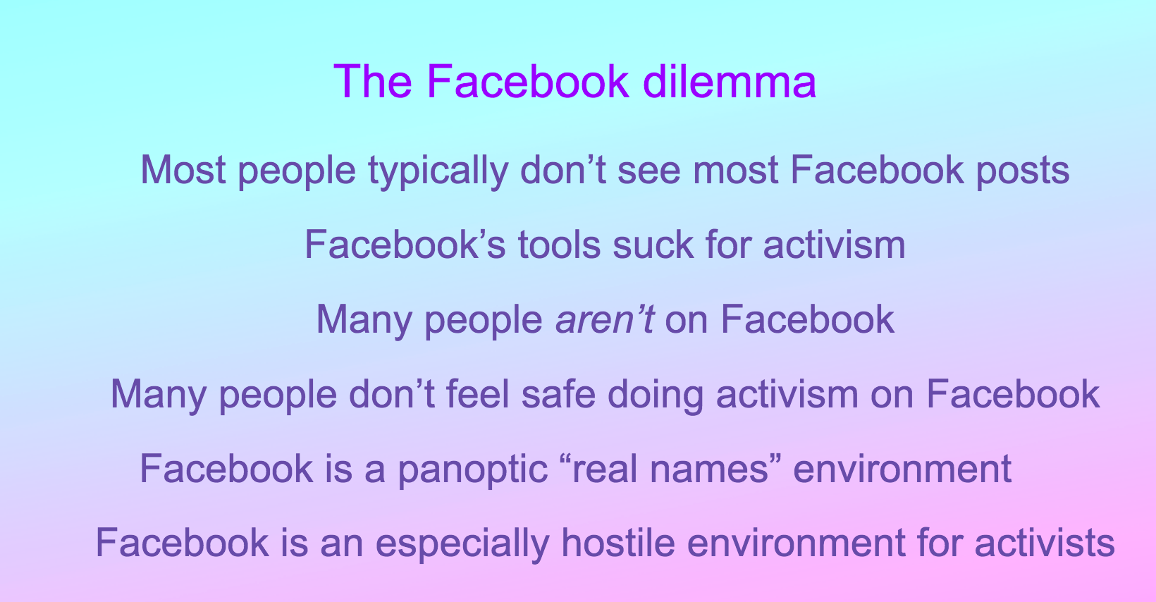 "The Facebook dilemma: Most people typically don't see most Facebook posts; Facebook's tools suck for activism; Many people aren't on Facebook; Many people don't feel safe doing activism on Facebook; Facebook is a panoptic ""real names"" environment; Facebook is an especially hostile environment for activists"