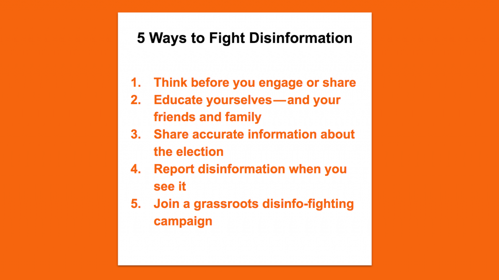 5 Ways to Fight Disinformation. Think before you engage or share. Educate yourselves—and your friends and family. Share accurate information about the election. Report disinformation when you see it. Join a grassroots disinfo-fighting campaign.
