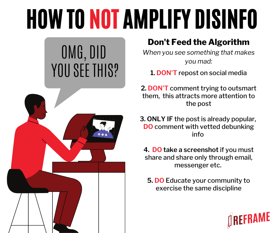 """Image: somebody typing the words """"OMG DID YOU SEE THIS"""". Text: How to not amplify disinfo. Don't feed the algorithm. When you see something that makes you mad: 1. DON'T repost on social media 2. DON'T comment trying to outsmart them, this attracts more attention to the post 3. ONLY IF the post is already popular, DO comment with vetted debugging info. 4. DO take a screenshot if you must share, and share only through email, messenger, etc. 5. DO educate your community to exercise the same discipline. Reframe."""