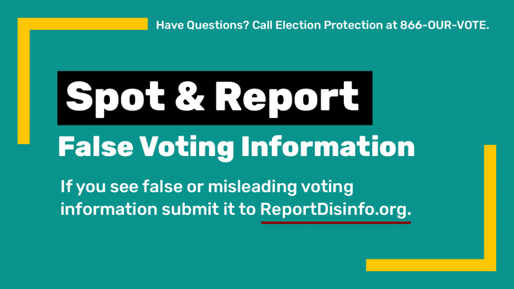Spot & Report False Voting Information. If you see false or misleading voting information submit it to ReportDisinfo.org. Have questions? Call Election Protection at 866-OUR-VOTE.